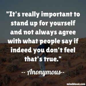 It's really important to stand up for yourself and not always agree with what people say if indeed you don't feel that's true.