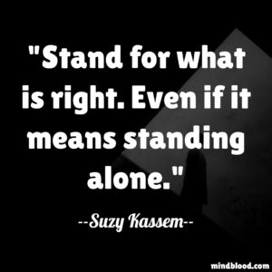 Stand for what is right. Even if it means standing alone.