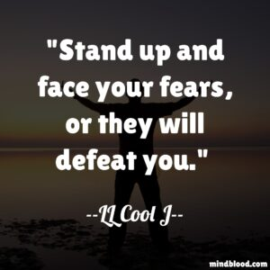 Stand up and face your fears, or they will defeat you