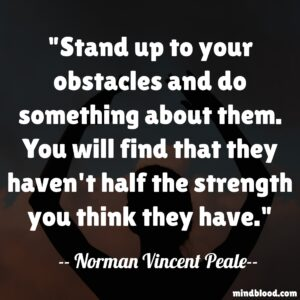 Stand up to your obstacles and do something about them. You will find that they haven't half the strength you think they have