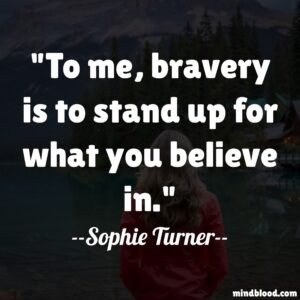 To me, bravery is to stand up for what you believe in