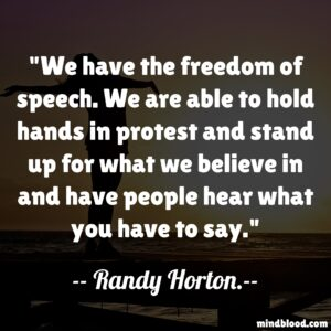 We have the freedom of speech. We are able to hold hands in protest and stand up for what we believe in and have people hear what you have to say