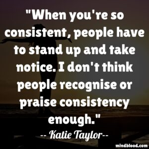 When you're so consistent, people have to stand up and take notice. I don't think people recognise or praise consistency enough
