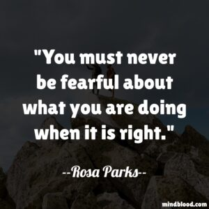 You must never be fearful about what you are doing when it is right