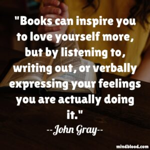 Books can inspire you to love yourself more, but by listening to, writing out, or verbally expressing your feelings you are actually doing it.