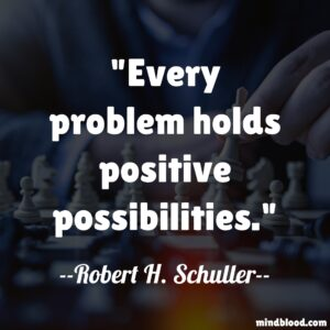 """""""Every problem holds positive possibilities."""""""