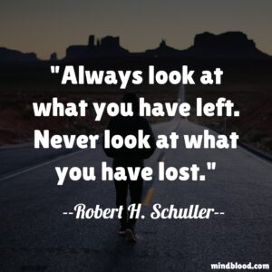 Always look at what you have left. Never look at what you have lost.