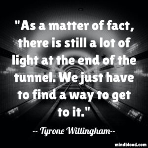 As a matter of fact, there is still a lot of light at the end of the tunnel. We just have to find a way to get to it.