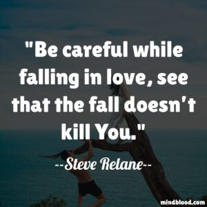 Be careful while falling in love, see that the fall doesn't kill You.