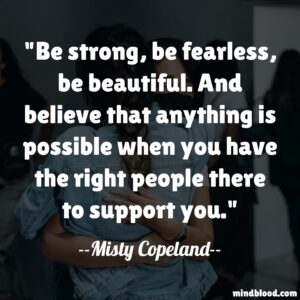 Be strong, be fearless, be beautiful. And believe that anything is possible when you have the right people there to support you