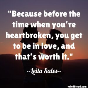 Because before the time when you're heartbroken, you get to be in love, and that's worth it