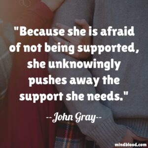 Because she is afraid of not being supported, she unknowingly pushes away the support she needs.