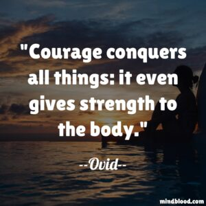 Courage conquers all things: it even gives strength to the body.
