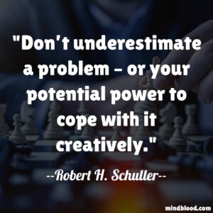 Don't underestimate a problem – or your potential power to cope with it creatively.