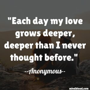 Each day my love grows deeper, deeper than I never thought before.