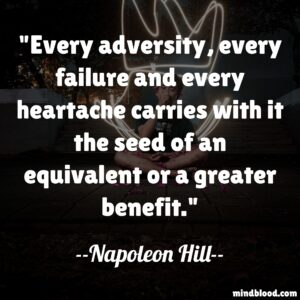 Every adversity, every failure and every heartache carries with it the seed of an equivalent or a greater benefit.