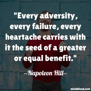 Every adversity, every failure, every heartache carries with it the seed of a greater or equal benefit.