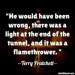 He would have been wrong, there was a light at the end of the tunnel, and it was a flamethrower.