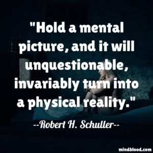 Hold a mental picture, and it will unquestionable, invariably turn into a physical reality.