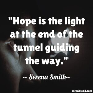 Hope is the light at the end of the tunnel guiding the way.