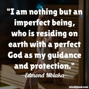 I am nothing but an imperfect being, who is residing on earth with a perfect God as my guidance and protection.