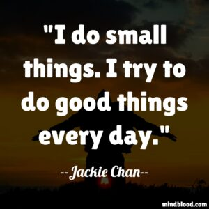 I do small things. I try to do good things every day.