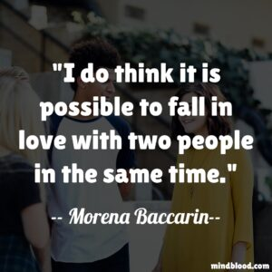 I do think it is possible to fall in love with two people in the same time.