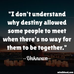 I don't understand why destiny allowed some people to meet when there's no way for them to be together.