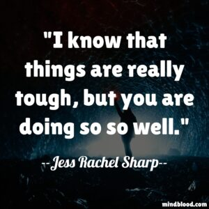 I know that things are really tough, but you are doing so so well.
