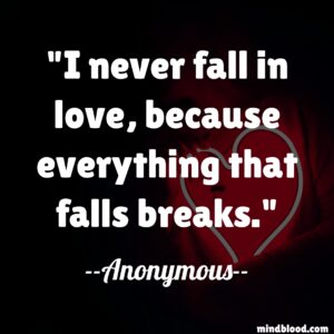 I never fall in love, because everything that falls breaks.