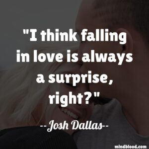 I think falling in love is always a surprise, right?