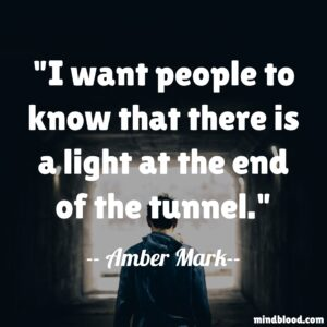 I want people to know that there is a light at the end of the tunnel.