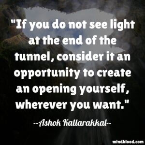 If you do not see light at the end of the tunnel, consider it an opportunity to create an opening yourself, wherever you want.