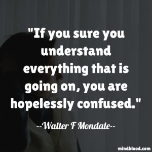 If you sure you understand everything that is going on, you are hopelessly confused.