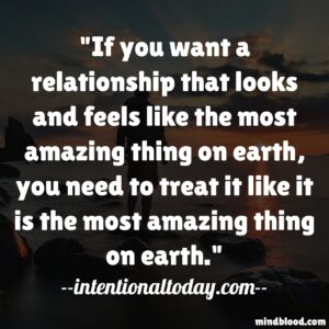 If you want a relationship that looks and feels like the most amazing thing on earth, you need to treat it like it is the most amazing thing on earth.