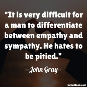 It is very difficult for a man to differentiate between empathy and sympathy. He hates to be pitied.