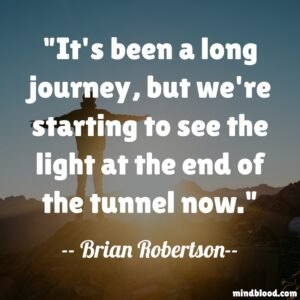 It's been a long journey, but we're starting to see the light at the end of the tunnel now.