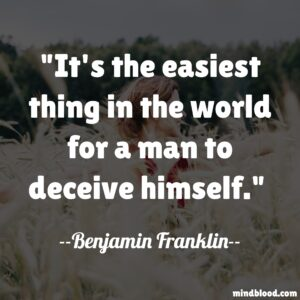 It's the easiest thing in the world for a man to deceive himself.
