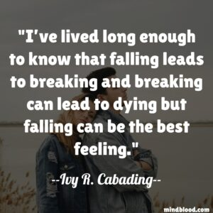 I've lived long enough to know that falling leads to breaking and breaking can lead to dying but falling can be the best feeling