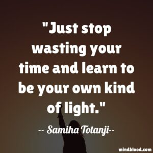 Just stop wasting your time and learn to be your own kind of light.