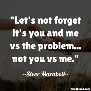 Let's not forget it's you and me vs the problem... not you vs me.