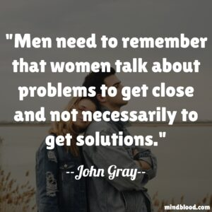 Men need to remember that women talk about problems to get close and not necessarily to get solutions.