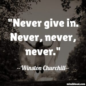 Never give in. Never, never, never.