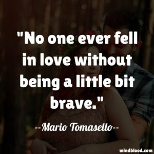 No one ever fell in love without being a little bit brave.