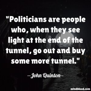 Politicians are people who, when they see light at the end of the tunnel, go out and buy some more tunnel.