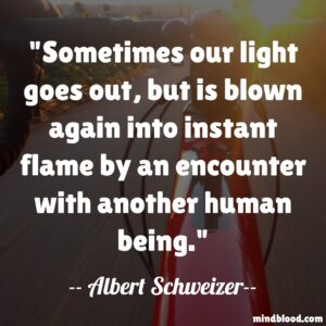 Sometimes our light goes out, but is blown again into instant flame by an encounter with another human being.