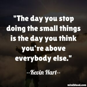 The day you stop doing the small things is the day you think you're above everybody else.