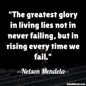 The greatest glory in living lies not in never failing, but in rising every time we fail.