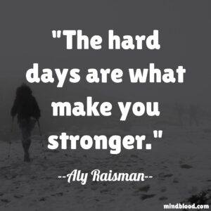 The hard days are what make you stronger.