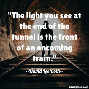 The light you see at the end of the tunnel is the front of an oncoming train.